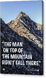 The Man On Top Of The Mountain Didn't Fall There Acrylic Print