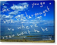 The Slower You Go The Faster You Get To Where You Want To Be Acrylic Print