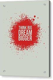 Think Big Dream Bigger 1 Acrylic Print by Naxart Studio