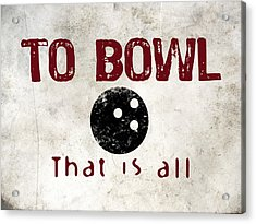 To Bowl That Is All Acrylic Print