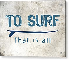 To Surf That Is All Acrylic Print