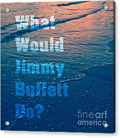 What Would Jimmy Buffet Do Square Acrylic Print by Edward Fielding