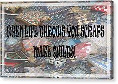 When Life Throws You Scraps Make Quilts Acrylic Print by Banonoke Art