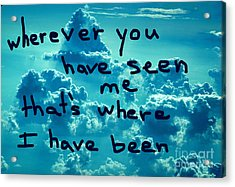 wherever you have seen me that's where I have been Acrylic Print