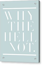 Why The Hell Not. Acrylic Print