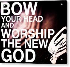 Worship The New God  Acrylic Print