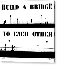 Build A Bridge To Each Other Acrylic Print by Steve K