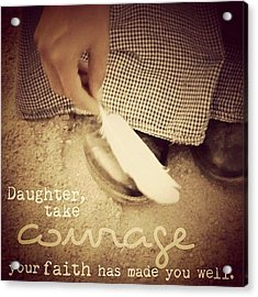 daughter, Take Courage; Your Faith Acrylic Print