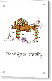 The Holidays Are Exhausting. Acrylic Print