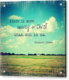 there Is More Mercy In Christ Than Acrylic Print by Traci Beeson