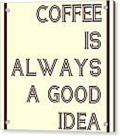 Coffee Is Always A Good Idead Acrylic Print