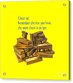 Cheer Up Remember The Less You Have, The More There Is To Get Acrylic Print