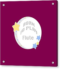 Flute Born To Play Flute 5663.02 Acrylic Print by M K  Miller