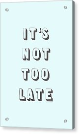 Its Not Too Late Acrylic Print