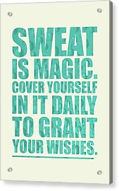 Sweat Is Magic. Cover Yourself In It Daily To Grant Your Wishes Gym Motivational Quotes Poster Acrylic Print by Lab No 4