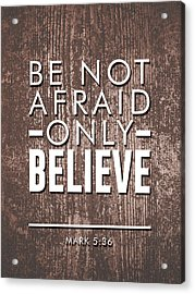 Be Not Afraid, Only Believe - Bible Verses Art - Mark 5 36 Acrylic Print