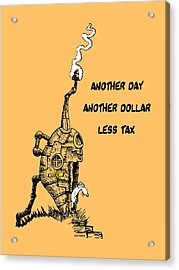 Another Day, Another Dollar, Less Tax Acrylic Print by Kim Gauge