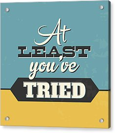 At Least You've Tried Acrylic Print by Naxart Studio