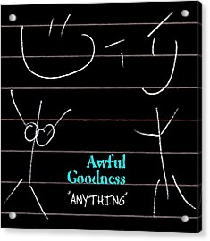 Awful Goodness - Anything Acrylic Print