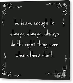 Be Brave Enough To Do The Right Thing Acrylic Print