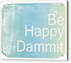 Be Happy Dammit Acrylic Print