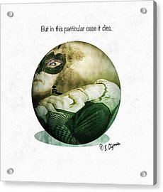 But In This Particular Case It Dies  Acrylic Print by Steven Digman