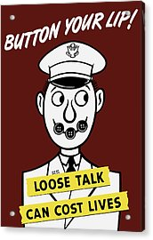 Button Your Lip - Loose Talk Can Cost Lives Acrylic Print by War Is Hell Store