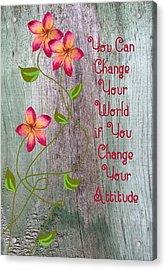 Change Your World Acrylic Print by Rosalie Scanlon