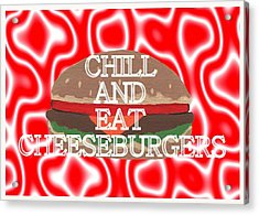 Chill And Eat Cheeseburgers Acrylic Print