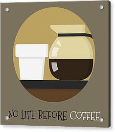 Coffee Poster Print - No Life Before Coffee Acrylic Print by Beautify My Walls