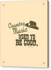 Country Music Used To Be Good Acrylic Print by Mike Lopez