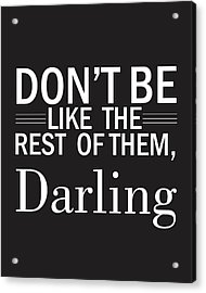 Don't Be Like The Rest Of Them, Darling Acrylic Print