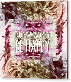 Acrylic Print featuring the  Don't Worry Be Happy by Bonnie Bruno