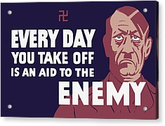 Every Day You Take Off Is An Aid To The Enemy Acrylic Print by War Is Hell Store