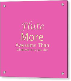 Flute More Awesome Than You 5551.02 Acrylic Print by M K  Miller