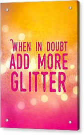 Fun Quote When In Doubt Add More Glitter Acrylic Print