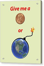 Give Me A Penny Or The World Will Explode Acrylic Print