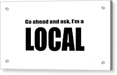 Go Ahead And Ask I Am A Local Tee Acrylic Print by Edward Fielding