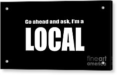 Go Ahead And Ask I Am A Local Tee White Ink Acrylic Print by Edward Fielding