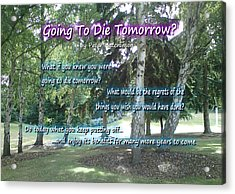 Going To Die Tomorrow? Acrylic Print