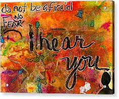 Have No Fear - I Hear You Acrylic Print