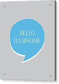 Hello Handsome Acrylic Print