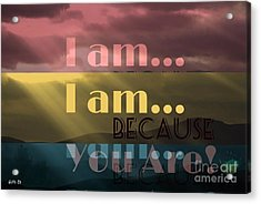 I Am Because You Are Acrylic Print
