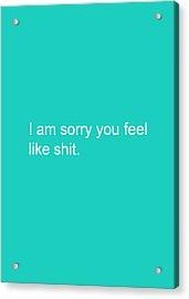 I Am Sorry You Feel Like Shit- Greeting Card Acrylic Print