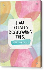I Am Totally Borrowing This - Birthday Art By Linda Woods Acrylic Print by Linda Woods
