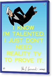 I Know I'm Talented -- I Just Don't Need Reality Tv To Prove It Acrylic Print by John Lavernoich