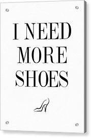 I Need More Shoes Quote Acrylic Print by Taylan Apukovska