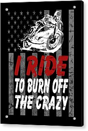 I Ride To Burn Off The Crazy Acrylic Print by Sophia