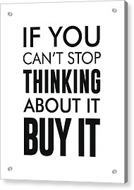 If You Can't Stop Thinking About It, Buy It Acrylic Print