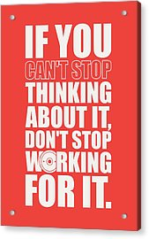If You Cant Stop Thinking About It, Dont Stop Working For It. Gym Motivational Quotes Poster Acrylic Print